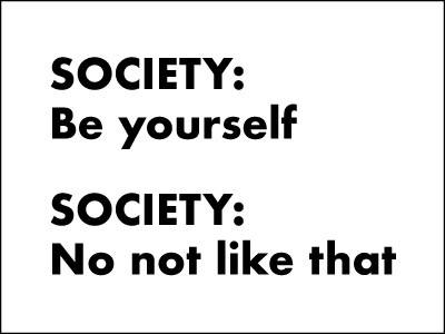 """Meme with the text """"Society: be yourself. Society: no not like that."""""""